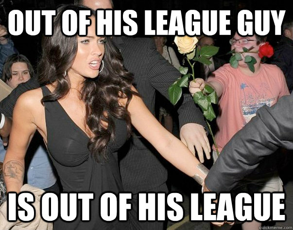Out Of His League Guy Is Out Of His League Out Of His Legue Guy Quickmeme