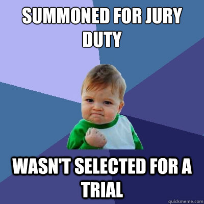 Summoned for jury duty Wasn't selected for a trial - Success