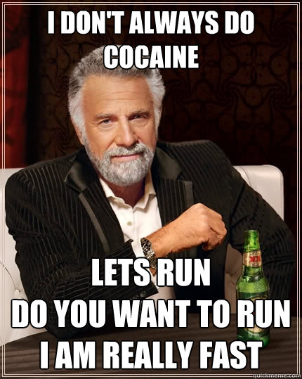 I don't always do cocaine LETS RUN DO YOU WANT TO RUN I AM