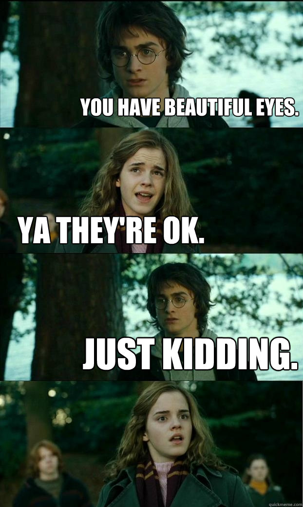 You Have Beautiful Eyes Ya They Re Ok Just Kidding Horny Harry Quickmeme