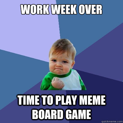 Work Week Over Time To Play Meme Board Game Success Kid Quickmeme