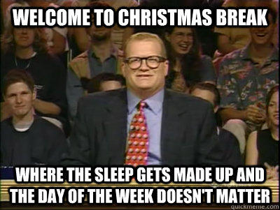 Welcome To Christmas.Welcome To Christmas Break Where The Sleep Gets Made Up And