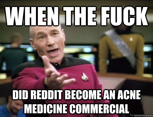 When the fuck did reddit become an acne medicine commercial