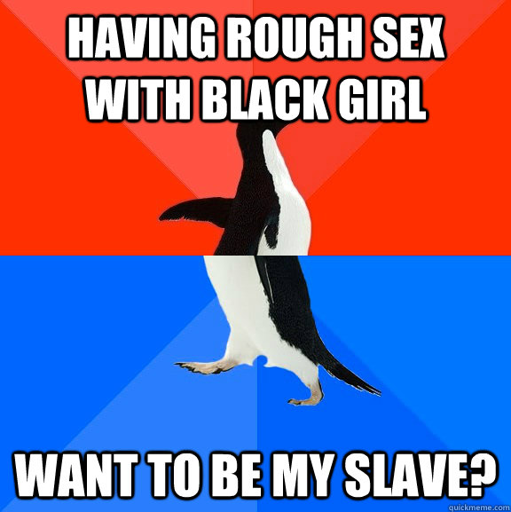 A to chick i black want fuck White Guy