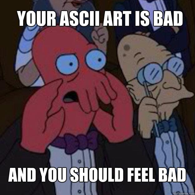 Your ascii art is bad AND YOU SHOULD FEEL BAD - Bad joke