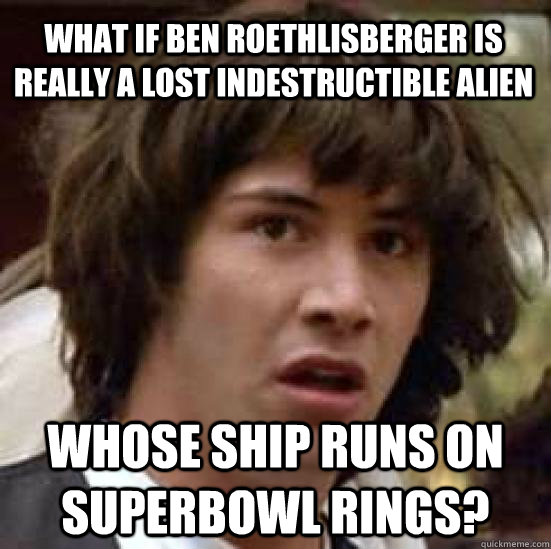 What If Ben Roethlisberger Is Really A Lost Indestructible Alien Whose Ship Runs On Superbowl Rings Conspiracy Keanu Quickmeme