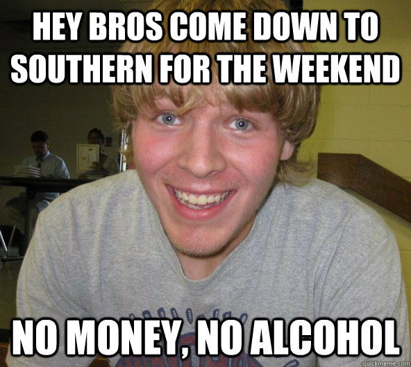 Hey Bros Come Down To Southern For The Weekend No Money No