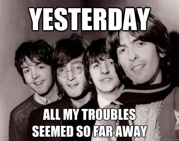 Yesterday all my troubles seemed so far away - Regretful