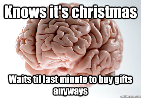 Knows It S Christmas Waits Til Last Minute To Buy Gifts Anyways Scumbag Brain Quickmeme