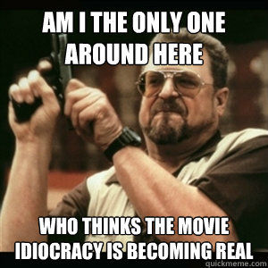 Am I The Only One Around Here Who Thinks The Movie Idiocracy Is Becoming Real Am I The Only One Round Here Quickmeme
