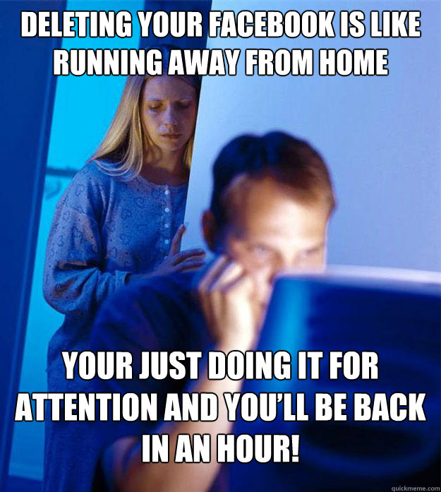 Deleting Your Facebook Is Like Running Away From Home Your Just Doing It For Attention And You Ll Be Back In An Hour Redditors Wife Quickmeme