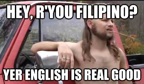 Hey R You Filipino Yer English Is Real Good Almost Politically