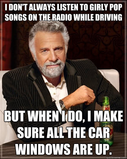 I don't always listen to girly pop songs on the radio while