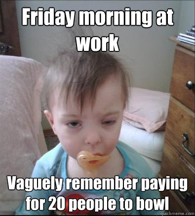 Friday morning at work Vaguely remember paying for 20 people