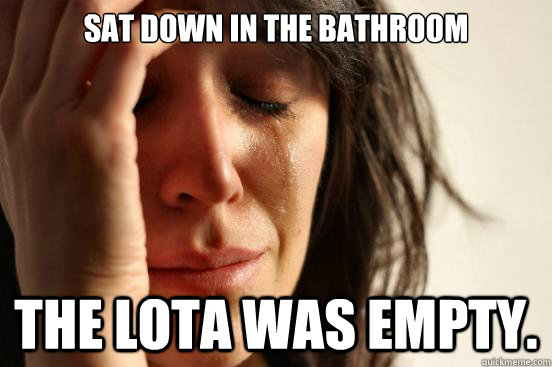 sat down in the bathroom The lota was empty  - First World
