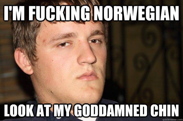 I M Fucking Norwegian Look At My Goddamned Chin Cifellian Logic Quickmeme