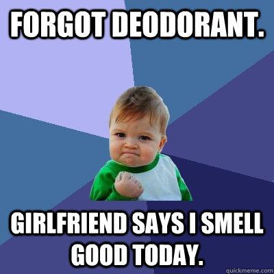 Forgot deodorant  Girlfriend says I smell good today