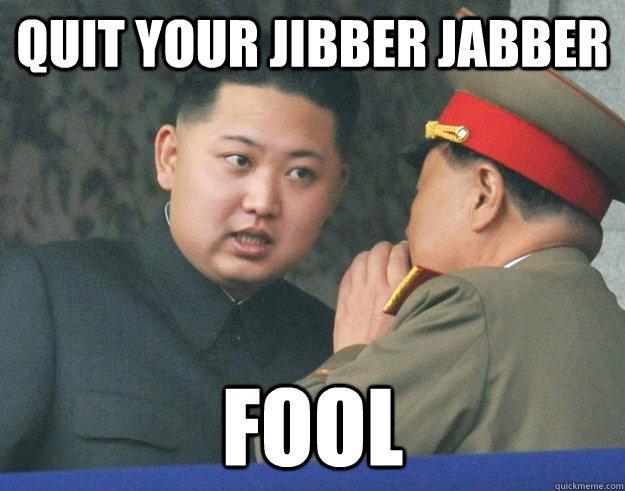 quit your jibber jabber Fool - Hungry Kim Jong Un - quickmeme