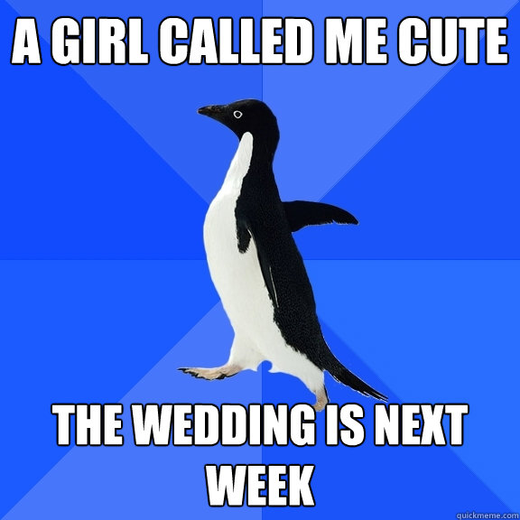 a girl called me cute the wedding is next week - Socially