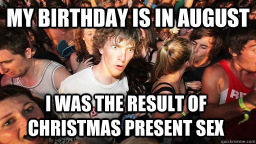 Christmas In August Meme.My Birthday Is In August I Was The Result Of Christmas