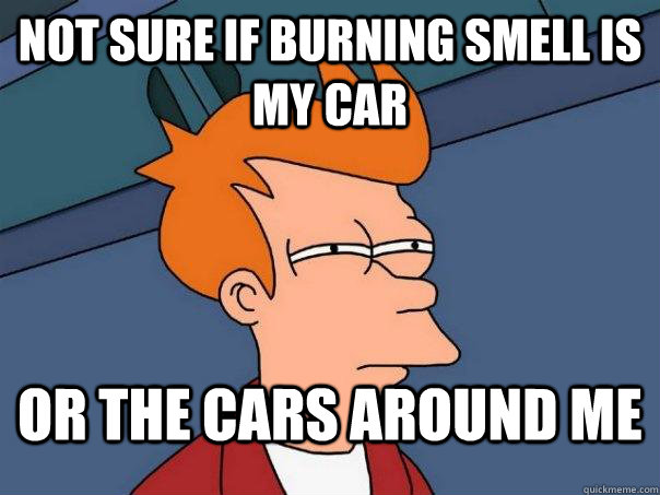 Not Sure if burning smell is my car or the cars around me