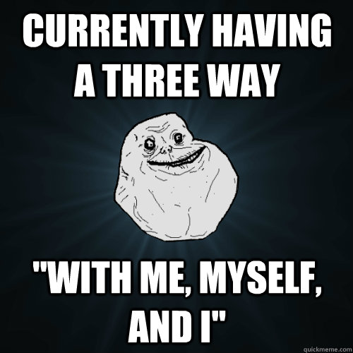Currently Having A Three Way With Me Myself And I Forever