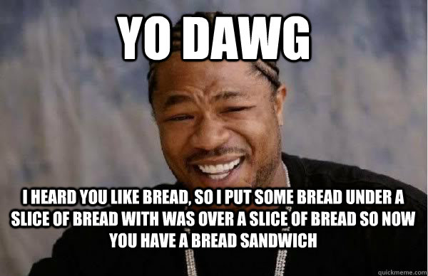 yo dawg I heard you like bread, so i put some bread under a
