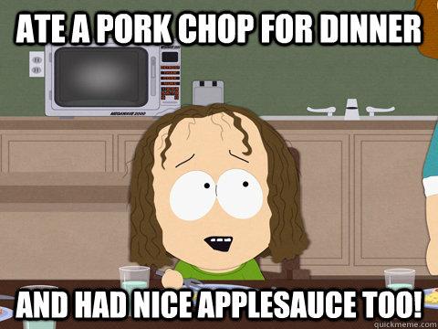 Ate A Pork Chop For Dinner And Had Nice Applesauce Too Kip Drordy South Park Quickmeme