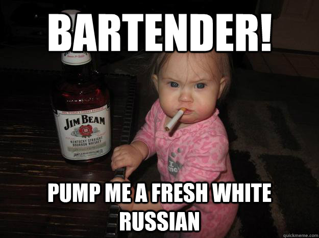 Bartender Pump Me A Fresh White Russian Whiskey Baby Quickmeme