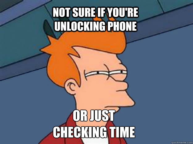 Not Sure If You Re Unlocking Phone Or Just Checking Time Unsure Fry Quickmeme