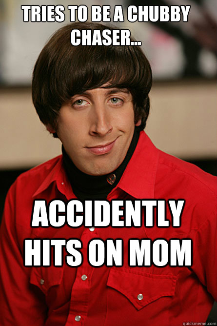 tries to be a chubby chaser... accidently hits on mom ...