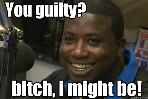You guilty? bitch, i might be! , Gucci Mane , quickmeme