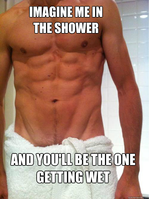 Imagine Me In The Shower And You Ll Be The One Getting Wet
