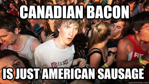 Canadian Bacon Is Just American Sausage Sudden Clarity Clarence