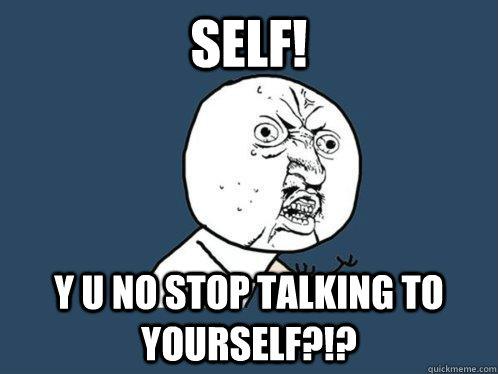 Self Y U No Stop Talking To Yourself Y U No Quickmeme