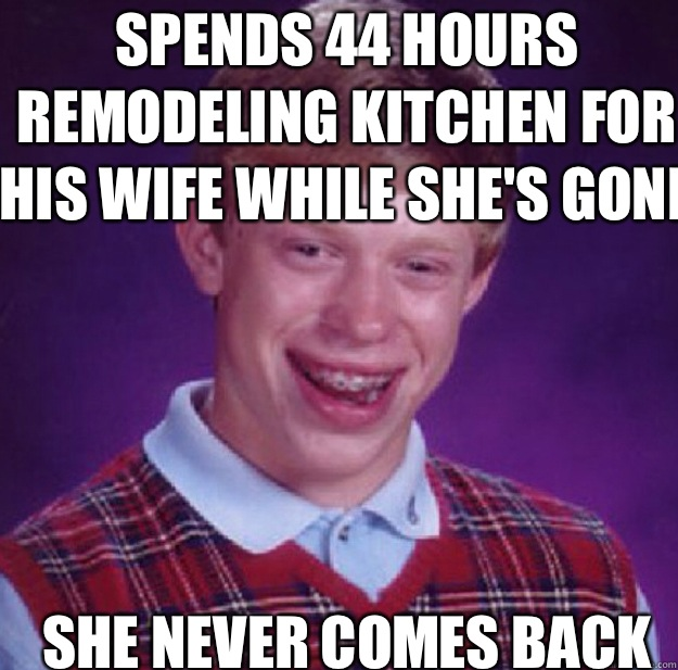 Spends 44 hours remodeling kitchen for his wife while she's ... on funny concrete memes, funny tile memes, funny jewelry memes, funny lawn care memes, funny tools memes, funny automotive memes, funny home memes, funny equipment memes, funny repair memes, funny restaurants memes, funny manufacturing memes, funny handyman memes, funny air conditioning memes, funny leasing memes, funny carpentry memes, funny paint memes, funny decorating memes, funny doors memes, funny service memes,