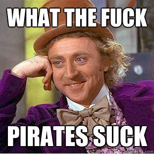 What the fuck Pirates suck - Creepy Wonka - quickmeme