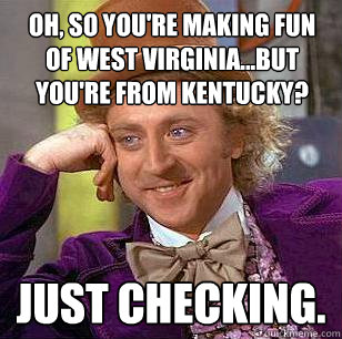 Oh So You Re Making Fun Of West Virginia But You Re From Kentucky Just Checking Condescending Wonka Quickmeme