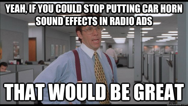 Yeah, if you could stop putting car horn sound effects in
