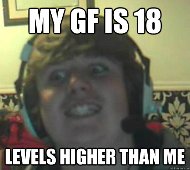MY GF IS 18 LEVELS HIGHER THAN ME - Olly the gamer - quickmeme