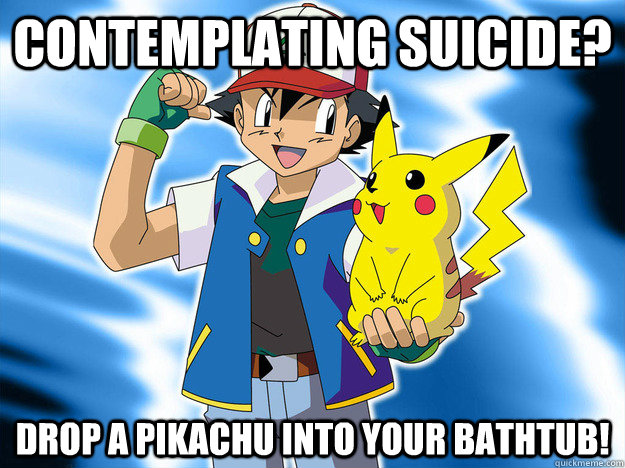 Contemplating Suicide Drop A Pikachu Into Your Bathtub Scumbag