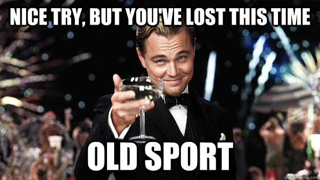 Nice Try But You Ve Lost This Time Old Sport Great Gatsby Quickmeme