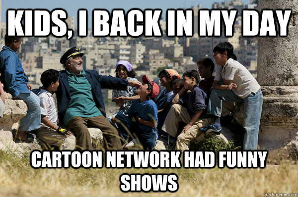 Kids I Back In My Day Cartoon Network Had Funny Shows Old Man