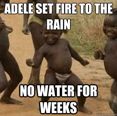 Adele set fire to the rain No water for weeks - Third World