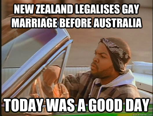 New Zealand Legalises Gay Marriage Before Australia Today Was A Good Day Today Was A Good Day Quickmeme