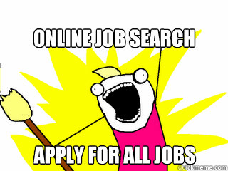 Online Job Search Apply For All Jobs All The Things Quickmeme