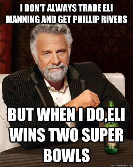 I Don T Always Trade Eli Manning And Get Phillip Rivers But When I Do Eli Wins Two Super Bowls The Most Interesting Man In The World Quickmeme