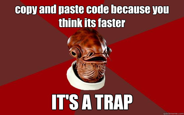 copy and paste code because you think its faster IT'S A TRAP