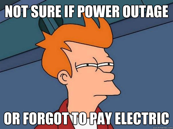Not Sure If Power Outage Or Forgot To Pay Electric Futurama Fry Quickmeme