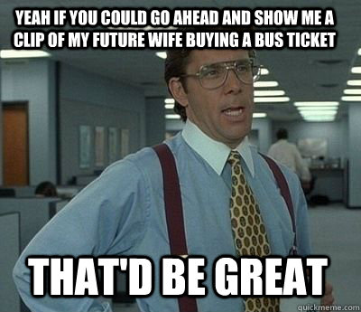 Yeah if you could go ahead and show me a clip of my future